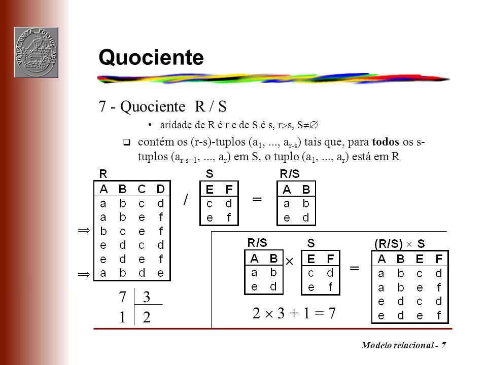Modelo relacional - 8 Explicação alternativa m Forma de proceder à divisão q reordenar as colunas de forma a que as últimas correspondam ao quociente q ordenar a tabela pelas primeiras colunas q cada subtuplo das primeiras colunas pertence ao resultado se o conjunto de subtuplos das últimas colunas que lhe corresponde contiver o quociente /=
