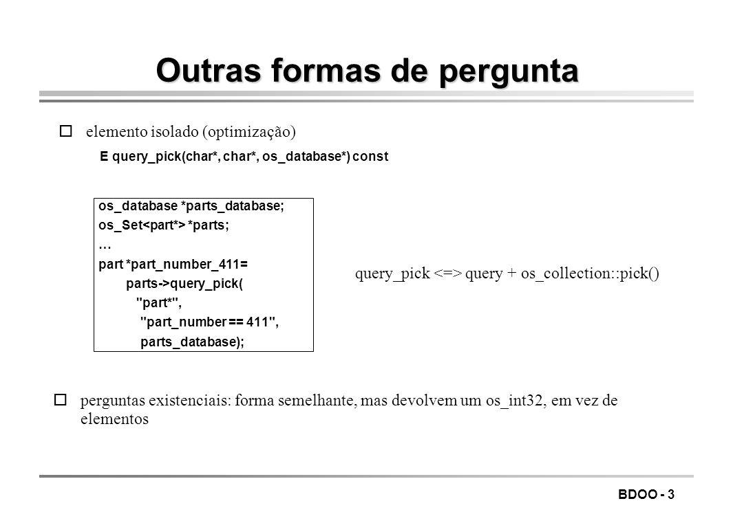 BDOO - 2 Exemplo de uma pergunta os_database *people_database; os_Set *people; … os_Set &teenagers= people->query(