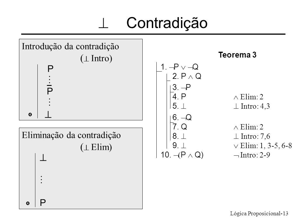 Lógica Proposicional-13 Contradição 1. P Q 2. P Q 3. P 4. P Elim: 2 5. Intro: 4,3 6. Q 7. Q Elim: 2 8. Intro: 7,6 9. Elim: 1, 3-5, 6-8 10. P Q) Intro: