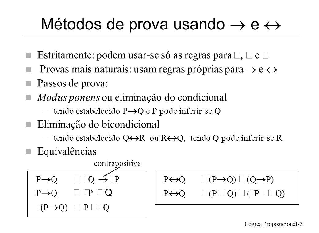 Lógica Proposicional-4 Método de prova condicional Para provar P Q : – Assumir P como premissa – Provar Q Exemplo: A C é consequência de A B e B C – Assumindo A: de A B, por modus ponens infere-se B – De B e B C, por modus ponens infere-se C – Provou-se C tendo assumido A, provou-se A C Exemplo: Par(n 2 ) Par(n) – Assumindo Par(n 2 ), e fazendo prova por contradição n n é ímpar, n= 2m + 1 n n 2 = (2m+1) 2 = 4 m 2 + 4m + 1 = 2 (2 m 2 + 2m) +1 donde n 2 é ímpar n Contradiz a premissa, logo n é par – Par(n 2 ) Par(n) infere-se por prova condicional
