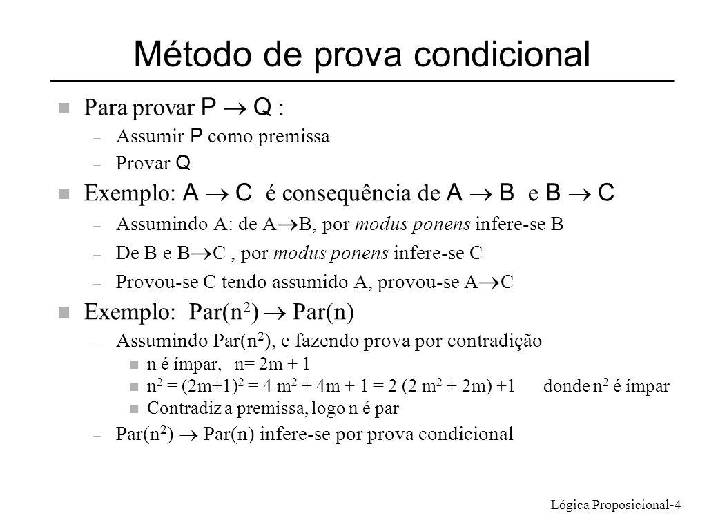 Lógica Proposicional-4 Método de prova condicional Para provar P Q : – Assumir P como premissa – Provar Q Exemplo: A C é consequência de A B e B C – A