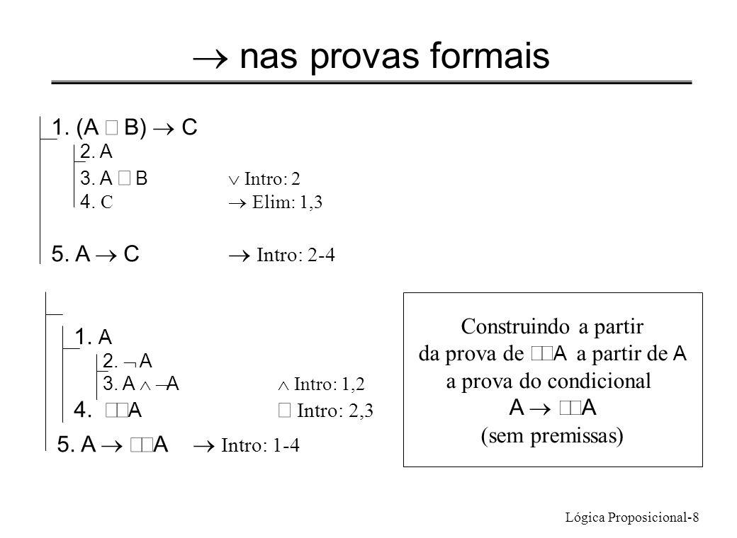 Lógica Proposicional-8 nas provas formais 1. (A B) C 2. A 3. A B Intro: 2 4. C Elim: 1,3 5. A C Intro: 2-4 1. A 2. A 3. A A Intro: 1,2 4. A Intro: 2,3