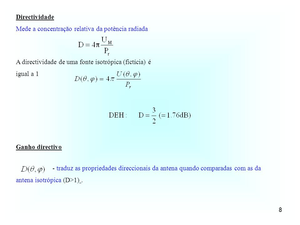8 Directividade Mede a concentração relativa da potência radiada A directividade de uma fonte isotrópica (fictícia) é igual a 1 - traduz as propriedades direccionais da antena quando comparadas com as da antena isotrópica (D>1).