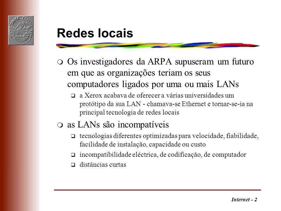 Internet - 3 Redes de grande área m WAN - wide area network q vence as distâncias pelo uso de modems q diferente de um conjunto de linhas de transmissão q em cada sítio ligado há um computador dedicado a lidar com os detalhes da transmissão, mesmo quando os outros computadores locais estão desligados - a WAN funciona por si q podem existir caminhos diferentes a ligar dois computadores q semelhante a uma LAN mais mais lenta q incompatível com as LANs, o que se resolve com o computador dedicado m a evolução tecnológica e as diferenças de requisitos implicam computadores de múltiplos fabricantes q são necessários sistemas de rede abertos q sistema de protecção de patentes é prejudicial nesta área