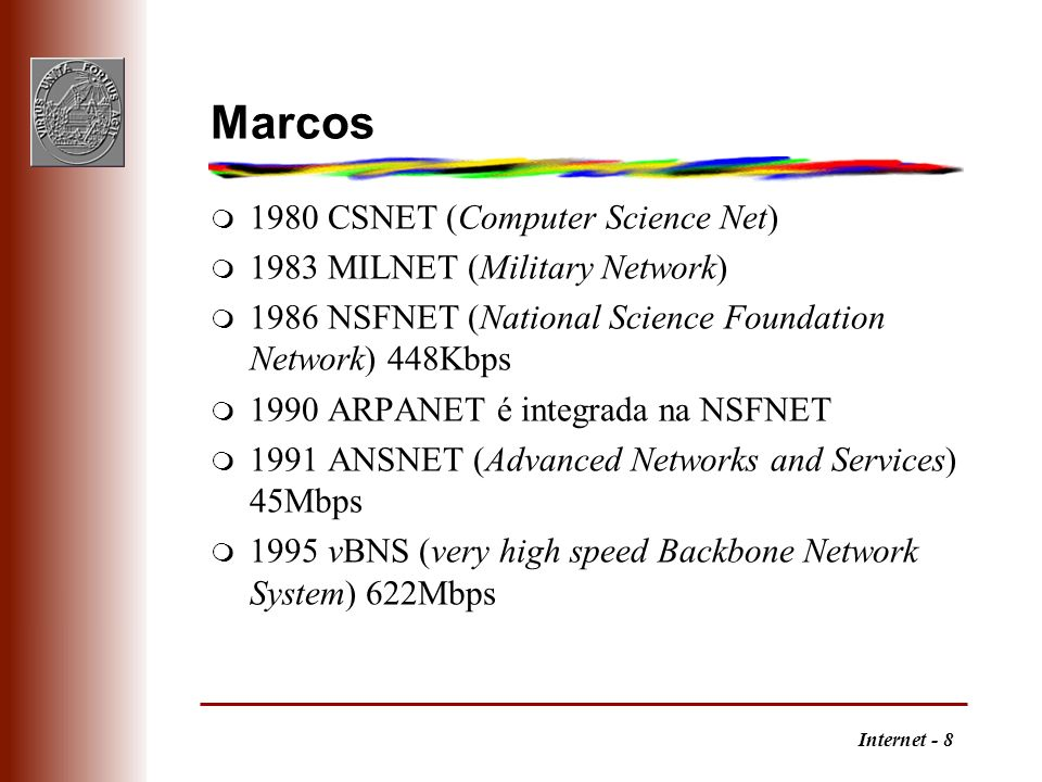 Internet - 8 Marcos m 1980 CSNET (Computer Science Net) m 1983 MILNET (Military Network) m 1986 NSFNET (National Science Foundation Network) 448Kbps m