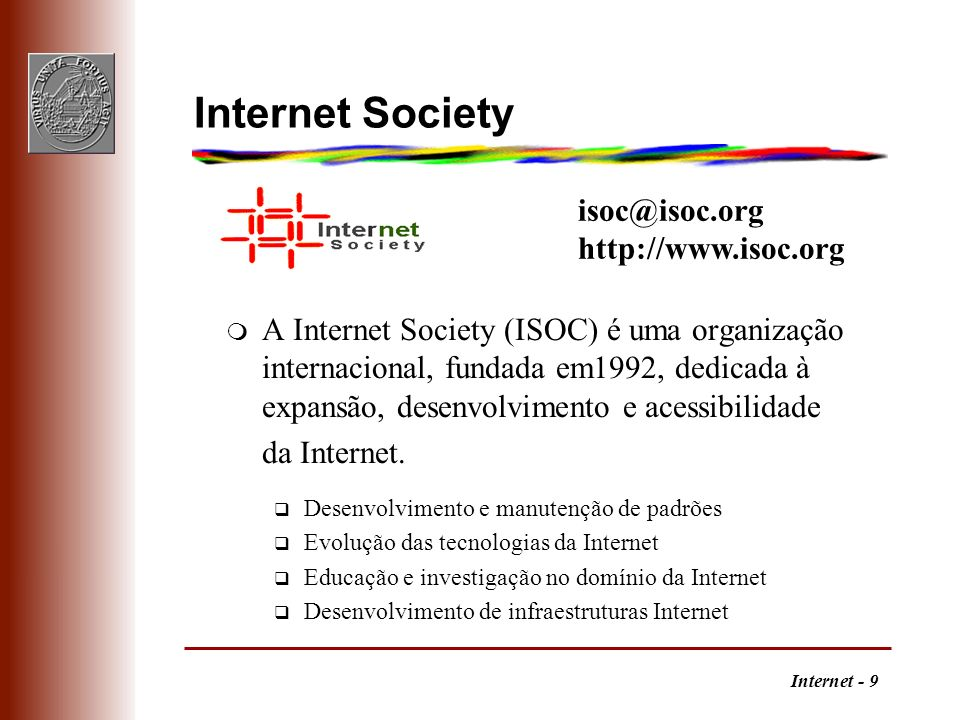 Internet - 9 Internet Society m A Internet Society (ISOC) é uma organização internacional, fundada em1992, dedicada à expansão, desenvolvimento e aces