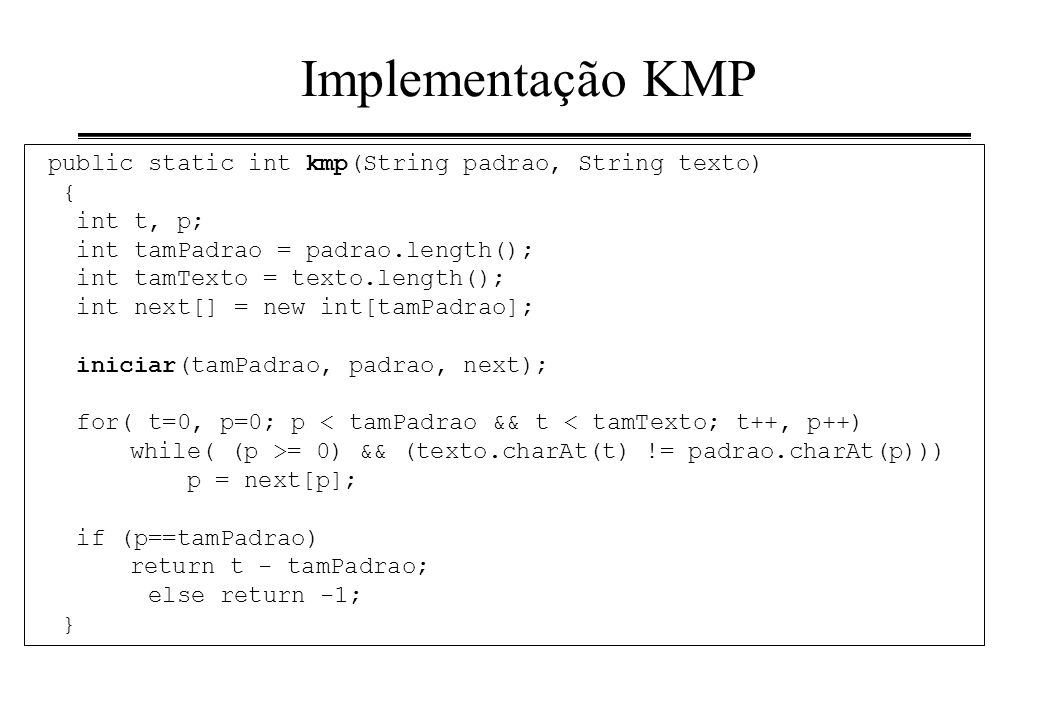 Implementação KMP public static int kmp(String padrao, String texto) { int t, p; int tamPadrao = padrao.length(); int tamTexto = texto.length(); int n