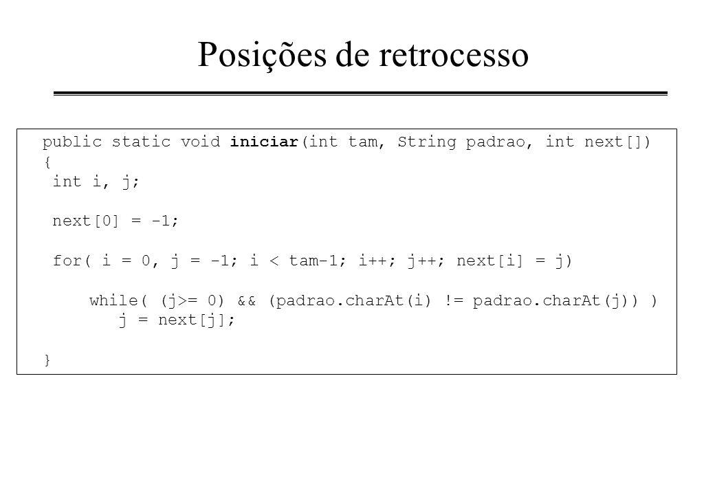 Posições de retrocesso public static void iniciar(int tam, String padrao, int next[]) { int i, j; next[0] = -1; for( i = 0, j = -1; i < tam-1; i++; j+