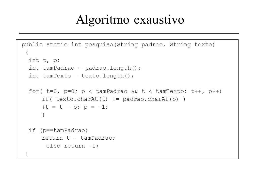 Algoritmo exaustivo public static int pesquisa(String padrao, String texto) { int t, p; int tamPadrao = padrao.length(); int tamTexto = texto.length()