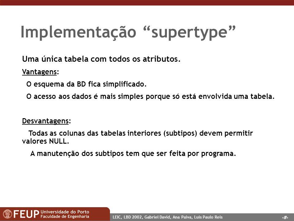 8 LEIC, LBD 2002, Gabriel David, Ana Paiva, Luis Paulo Reis Implementação supertype Uma única tabela com todos os atributos. Vantagens: O esquema da B