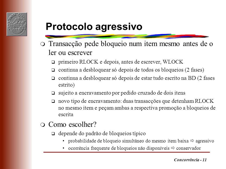 Concorrência - 11 Protocolo agressivo m Transacção pede bloqueio num item mesmo antes de o ler ou escrever q primeiro RLOCK e depois, antes de escreve