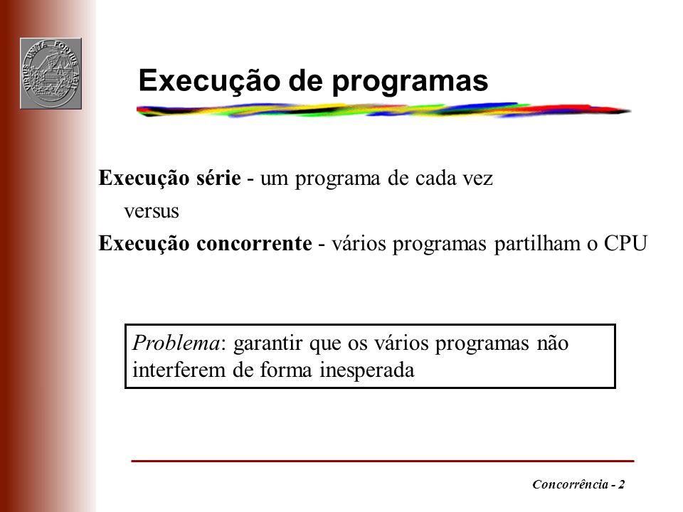 Concorrência - 2 Execução série - um programa de cada vez versus Execução concorrente - vários programas partilham o CPU Execução de programas Problema: garantir que os vários programas não interferem de forma inesperada