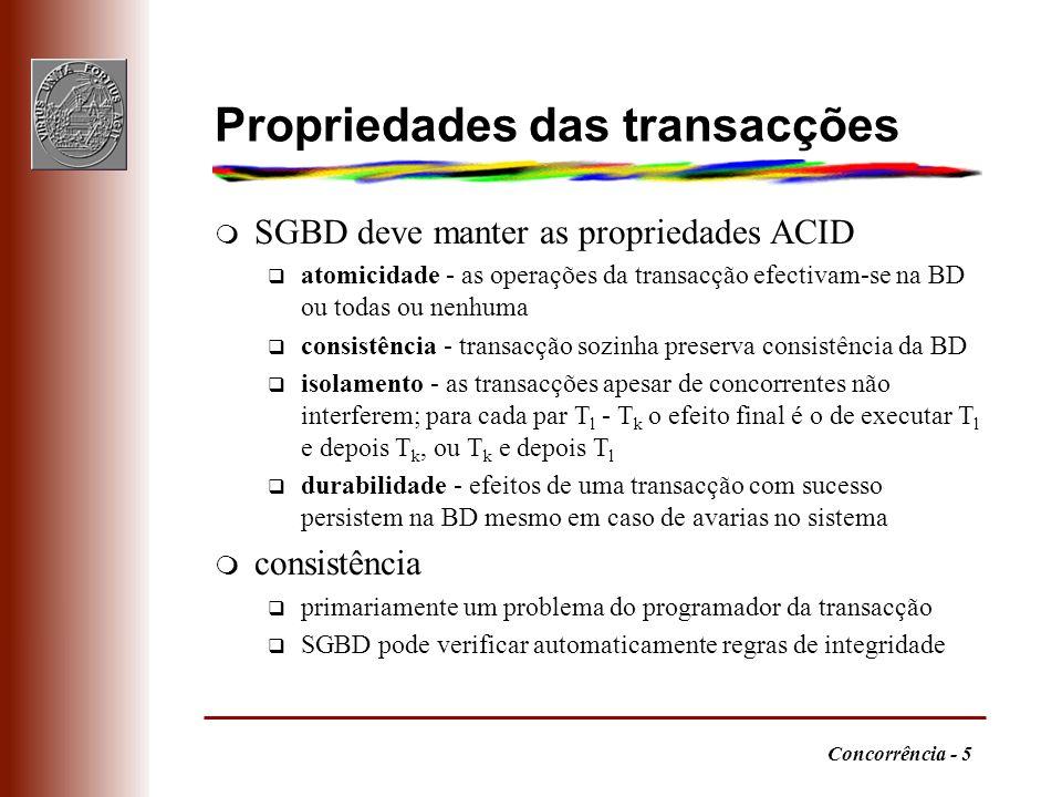 Concorrência - 5 Propriedades das transacções m SGBD deve manter as propriedades ACID q atomicidade - as operações da transacção efectivam-se na BD ou todas ou nenhuma q consistência - transacção sozinha preserva consistência da BD q isolamento - as transacções apesar de concorrentes não interferem; para cada par T l - T k o efeito final é o de executar T l e depois T k, ou T k e depois T l q durabilidade - efeitos de uma transacção com sucesso persistem na BD mesmo em caso de avarias no sistema m consistência q primariamente um problema do programador da transacção q SGBD pode verificar automaticamente regras de integridade