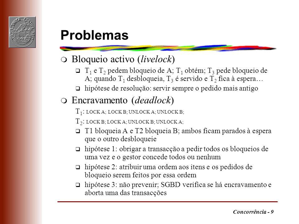 Concorrência - 9 Problemas m Bloqueio activo (livelock) q T 1 e T 2 pedem bloqueio de A; T 1 obtém; T 3 pede bloqueio de A; quando T 1 desbloqueia, T 3 é servido e T 2 fica à espera… q hipótese de resolução: servir sempre o pedido mais antigo m Encravamento (deadlock) T 1 : LOCK A; LOCK B; UNLOCK A; UNLOCK B; T 2 : LOCK B; LOCK A; UNLOCK B; UNLOCK A; q T1 bloqueia A e T2 bloqueia B; ambos ficam parados à espera que o outro desbloqueie q hipótese 1: obrigar a transacção a pedir todos os bloqueios de uma vez e o gestor concede todos ou nenhum q hipótese 2: atribuir uma ordem aos itens e os pedidos de bloqueio serem feitos por essa ordem q hipótese 3: não prevenir; SGBD verifica se há encravamento e aborta uma das transacções