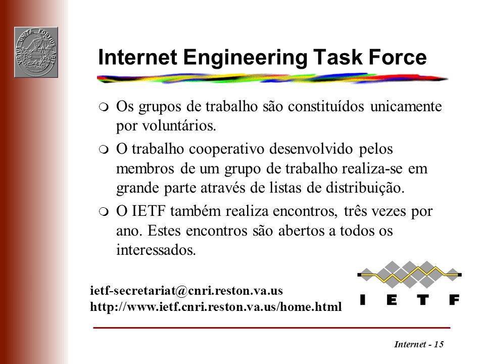 Internet - 15 Internet Engineering Task Force m Os grupos de trabalho são constituídos unicamente por voluntários. m O trabalho cooperativo desenvolvi