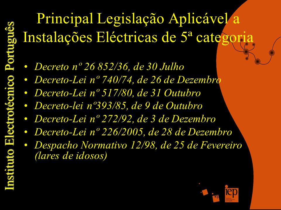 Principal Legislação Aplicável a Instalações Eléctricas de 5ª categoria Decreto nº 26 852/36, de 30 Julho Decreto-Lei nº 740/74, de 26 de Dezembro Decreto-Lei nº 517/80, de 31 Outubro Decreto-lei nº393/85, de 9 de Outubro Decreto-Lei nº 272/92, de 3 de Dezembro Decreto-Lei nº 226/2005, de 28 de Dezembro Despacho Normativo 12/98, de 25 de Fevereiro (lares de idosos) Instituto Electrotécnico Português