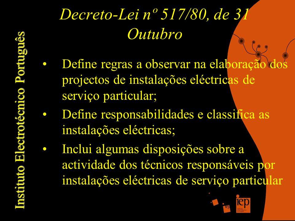 Instituto Electrotécnico Português Decreto-Lei nº 517/80, de 31 Outubro Define regras a observar na elaboração dos projectos de instalações eléctricas de serviço particular; Define responsabilidades e classifica as instalações eléctricas; Inclui algumas disposições sobre a actividade dos técnicos responsáveis por instalações eléctricas de serviço particular