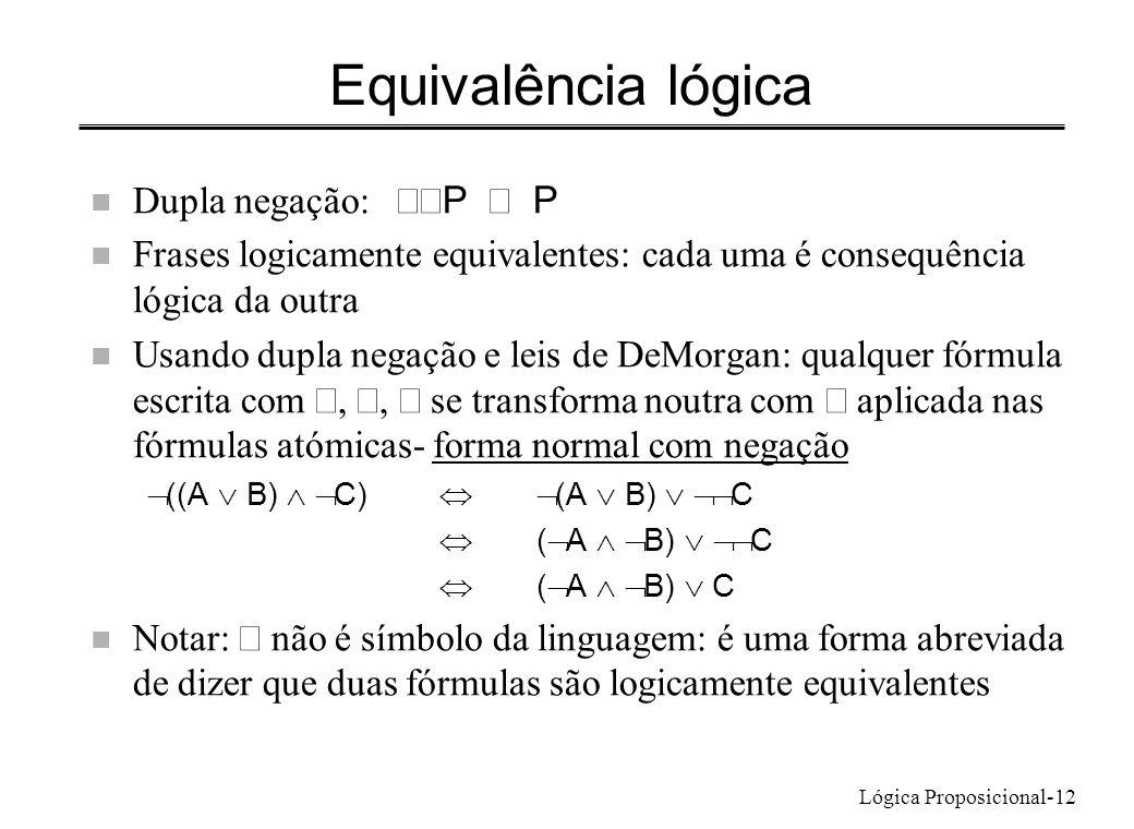 Lógica Proposicional-12 Equivalência lógica Dupla negação: P P n Frases logicamente equivalentes: cada uma é consequência lógica da outra Usando dupla