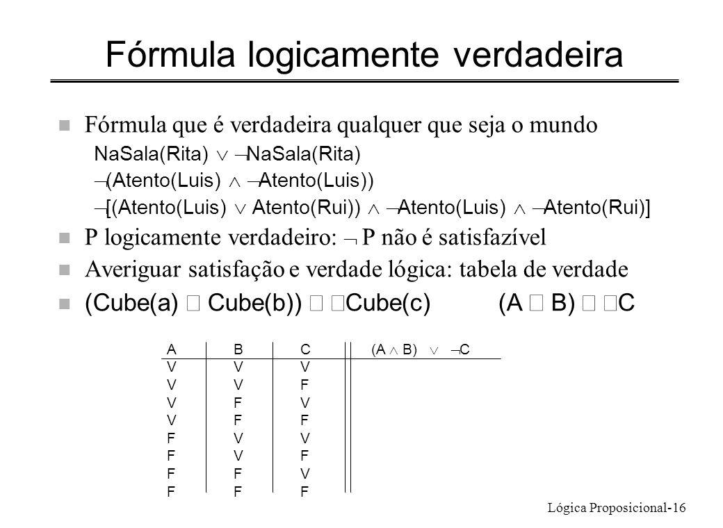 Lógica Proposicional-16 Fórmula logicamente verdadeira n Fórmula que é verdadeira qualquer que seja o mundo NaSala(Rita) (Atento(Luis) Atento(Luis)) [