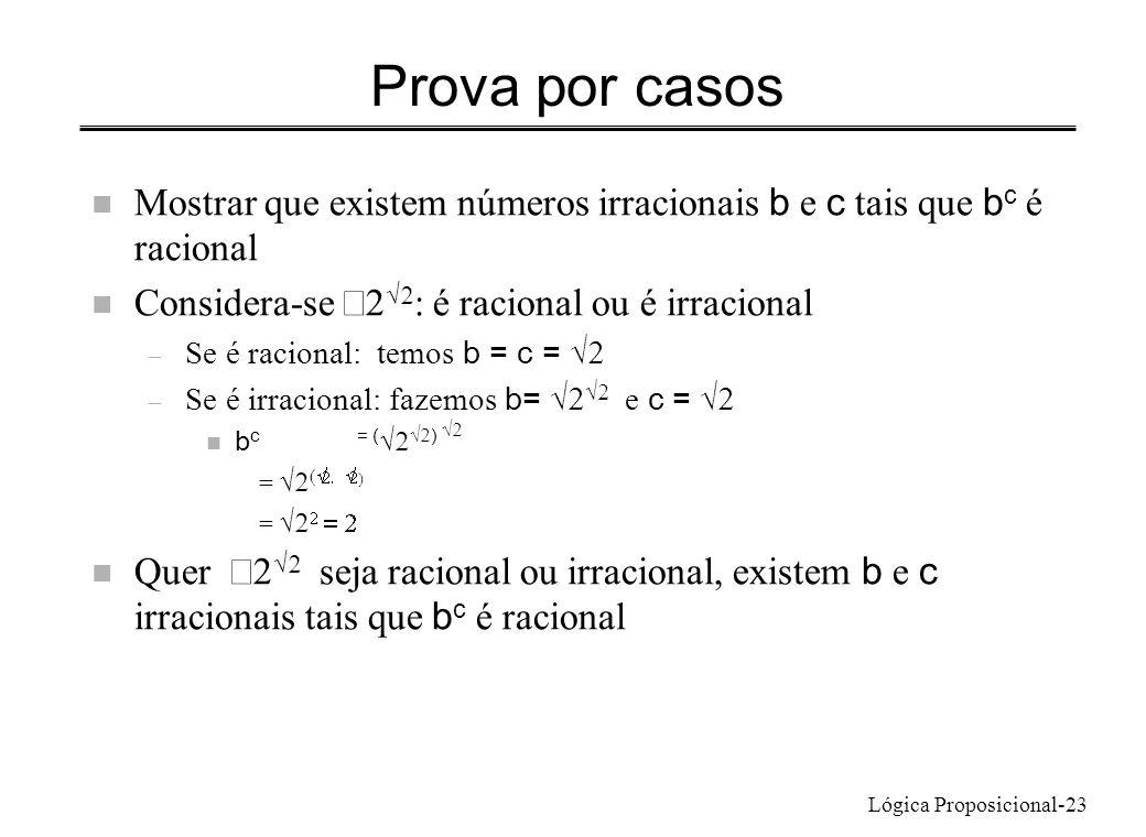Lógica Proposicional-23 Prova por casos Mostrar que existem números irracionais b e c tais que b c é racional Considera-se : é racional ou é irraciona