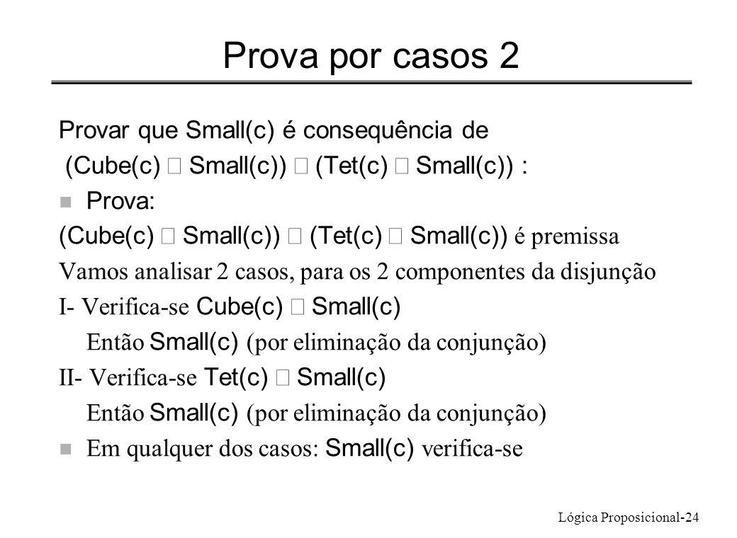 Lógica Proposicional-24 Prova por casos 2 Provar que Small(c) é consequência de (Cube(c) Small(c)) (Tet(c) Small(c)) : n Prova: (Cube(c) Small(c)) (Te