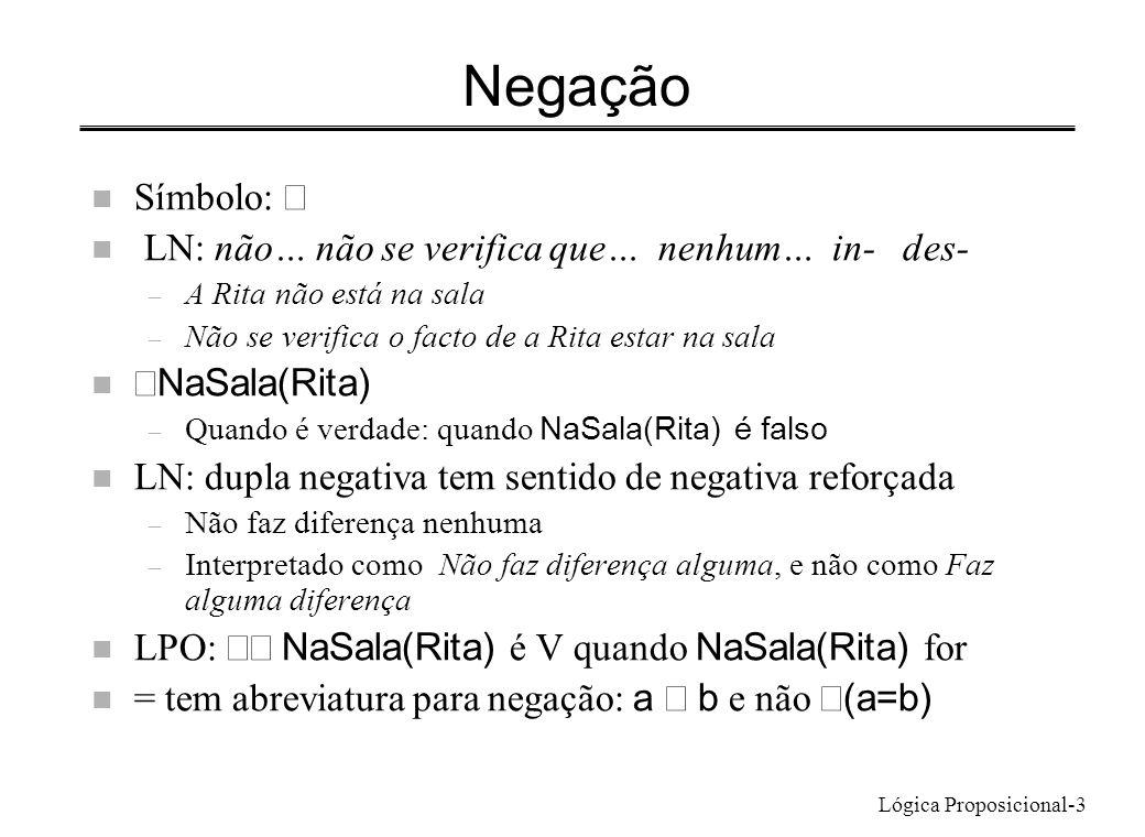 Lógica Proposicional-3 Negação Símbolo: n LN: não… não se verifica que… nenhum… in- des- – A Rita não está na sala – Não se verifica o facto de a Rita