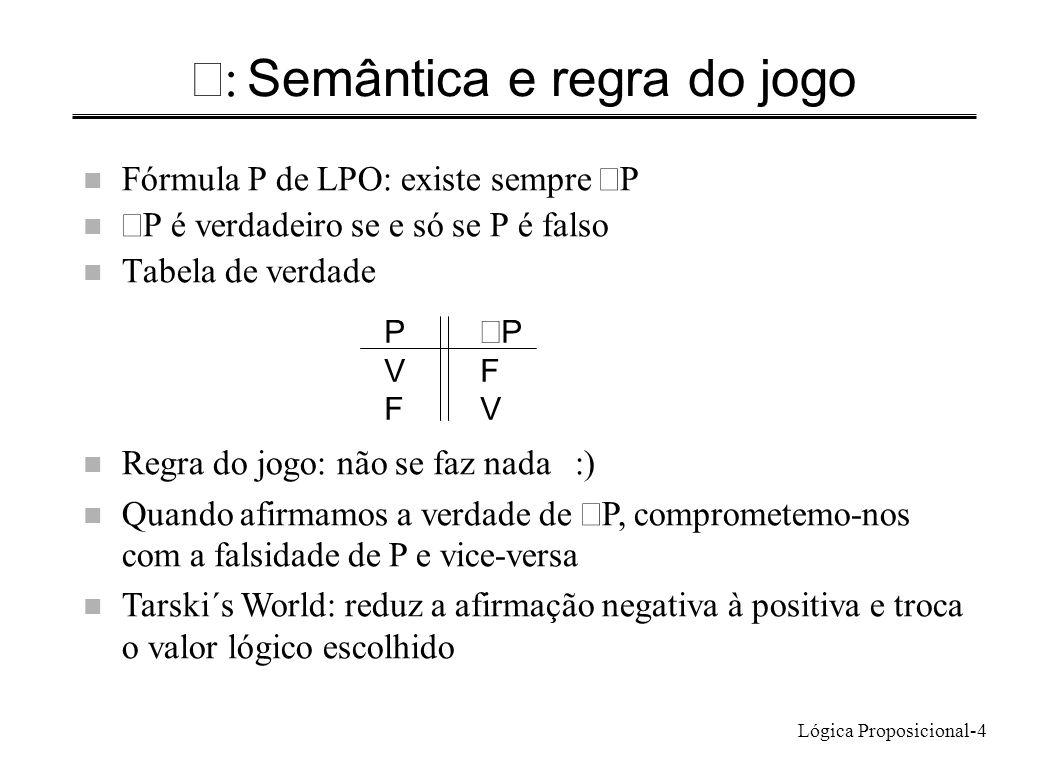 Lógica Proposicional-15 Satisfação e verdade n Fórmula satisfazível: - pode ser verdadeira, de um ponto de vista lógico ou- há alguma circunstância logicamente possível na qual é verdadeira n Conjunto de fórmulas é satisfazível Não basta cada uma ser satisfazível: NaSala(Rita) NaSala(Luis) NaSala(Rita) NaSala(Luis) n Tarskis World: – frase é satisfazível se se pode construir um mundo em que é verdadeira n Mas… – há frases satisfazíveis que não podem tornar-se verdadeiras nos mundos do Tarskis World: (Tet(b) Cube(b) Dodec(b)) existe circunstância possível na qual as fórmulas são simultaneamente verdadeiras