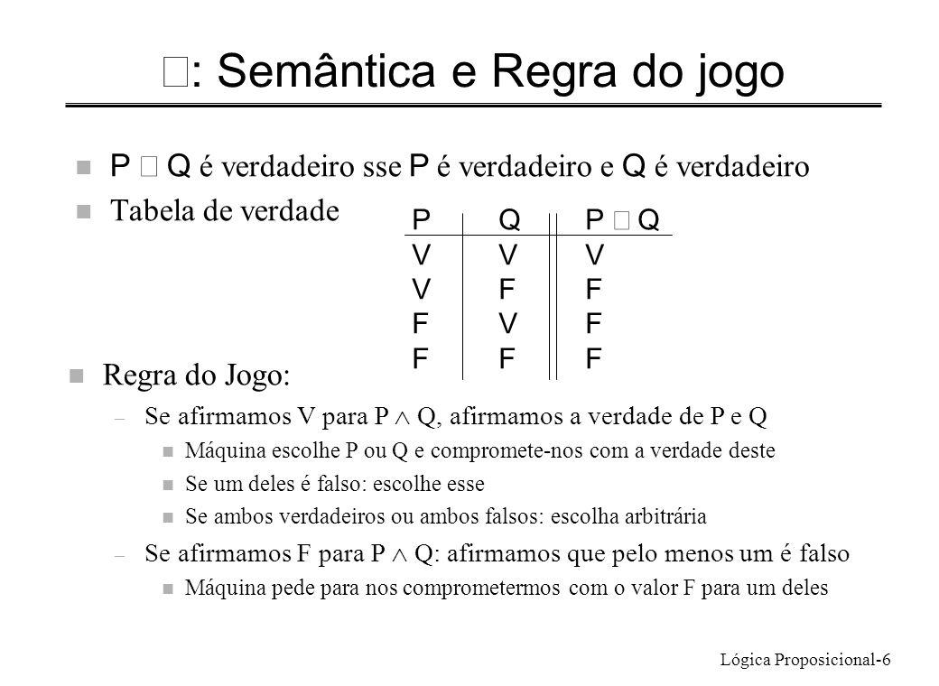 Lógica Proposicional-6 : Semântica e Regra do jogo P Q é verdadeiro sse P é verdadeiro e Q é verdadeiro n Tabela de verdade PQP Q VVV VFF FVF FFF n Re