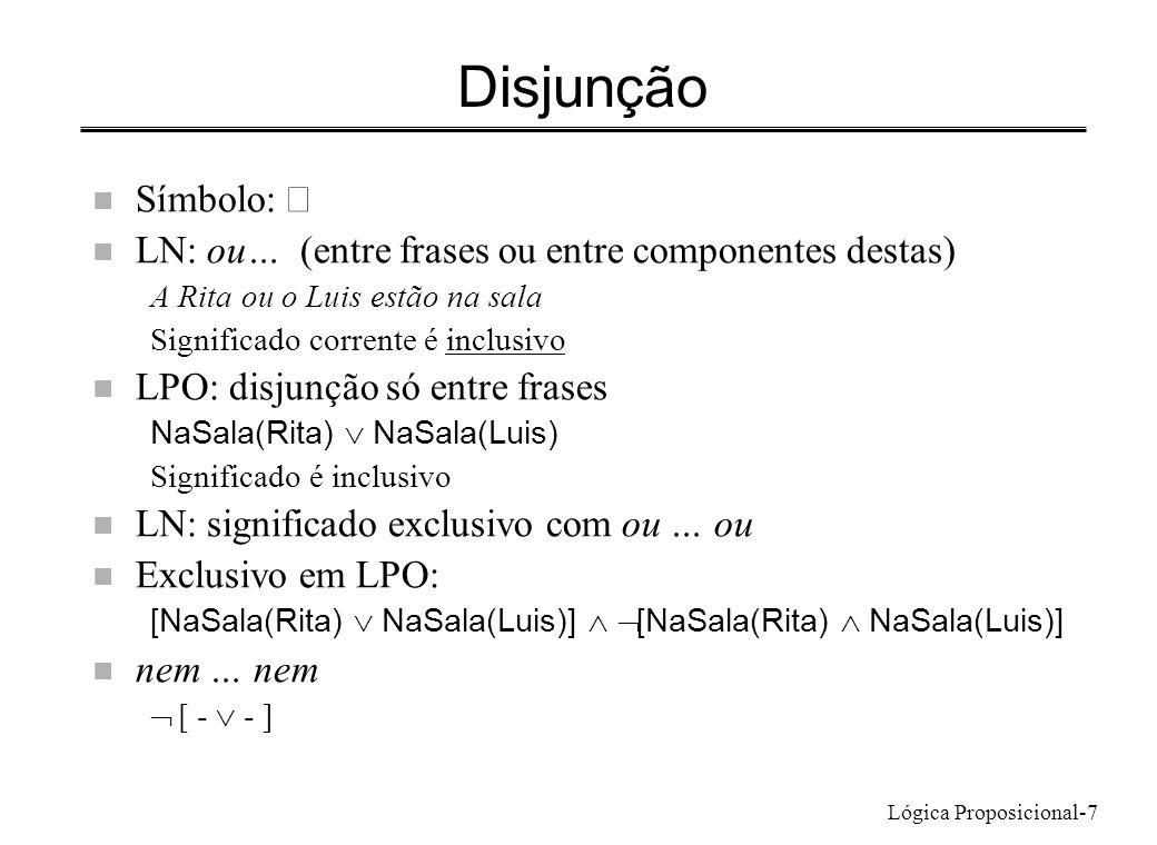 Lógica Proposicional-7 Disjunção Símbolo: n LN: ou… (entre frases ou entre componentes destas) A Rita ou o Luis estão na sala Significado corrente é i