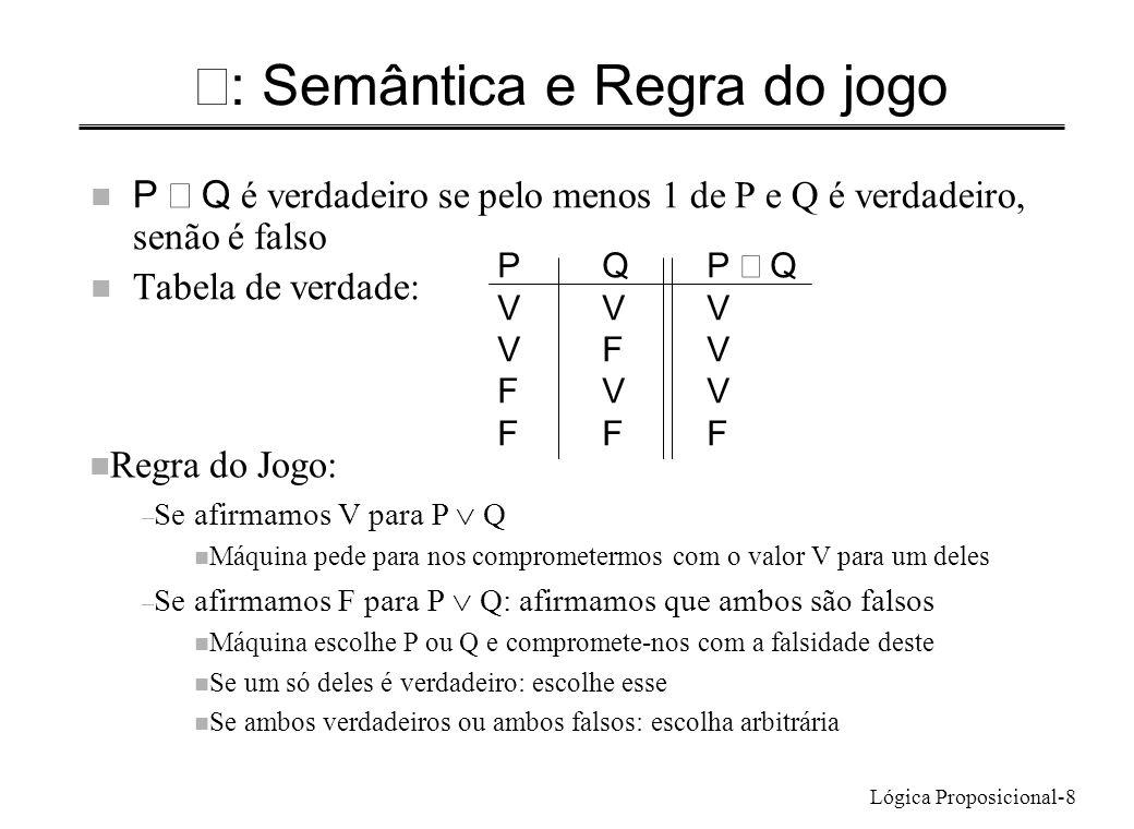 Lógica Proposicional-8 : Semântica e Regra do jogo P Q é verdadeiro se pelo menos 1 de P e Q é verdadeiro, senão é falso n Tabela de verdade: PQP Q VV