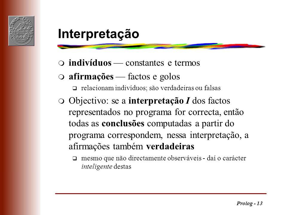 Prolog - 13 Interpretação m indivíduos constantes e termos m afirmações factos e golos q relacionam indivíduos; são verdadeiras ou falsas m Objectivo: