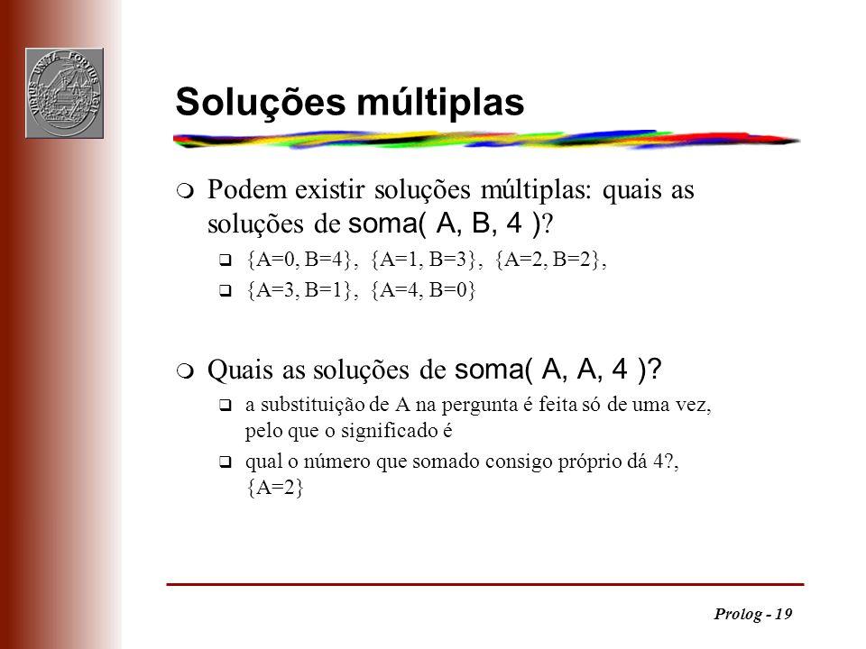 Prolog - 19 Soluções múltiplas Podem existir soluções múltiplas: quais as soluções de soma( A, B, 4 ) ? q {A=0, B=4}, {A=1, B=3}, {A=2, B=2}, q {A=3,