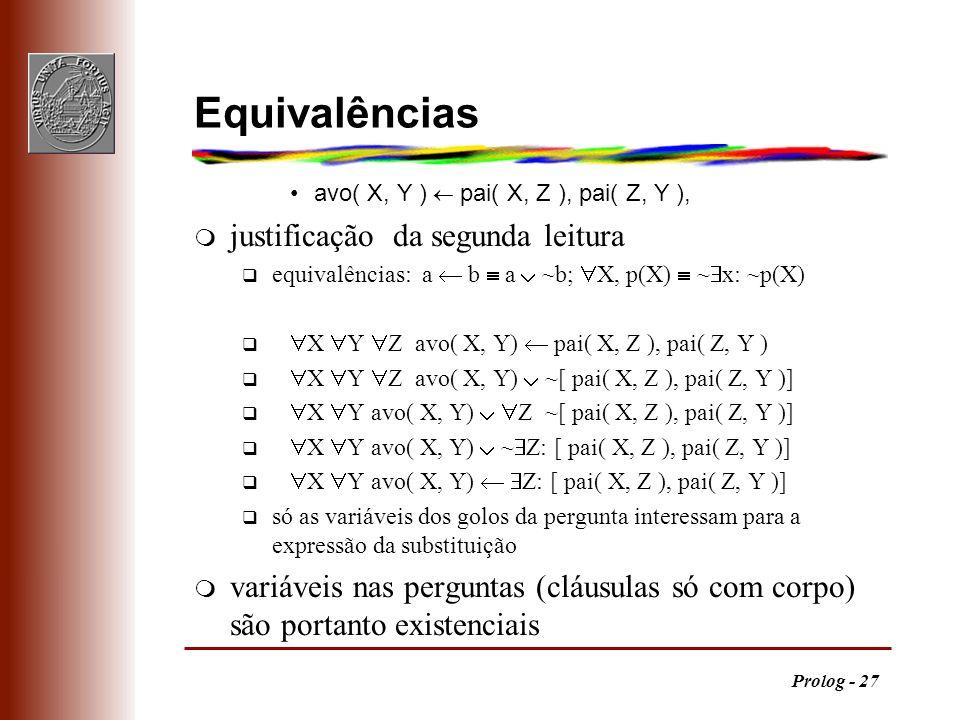 Prolog - 27 Equivalências avo( X, Y ) pai( X, Z ), pai( Z, Y ), m justificação da segunda leitura equivalências: a b a ~b; X, p(X) ~ x: ~p(X) X Y Z av