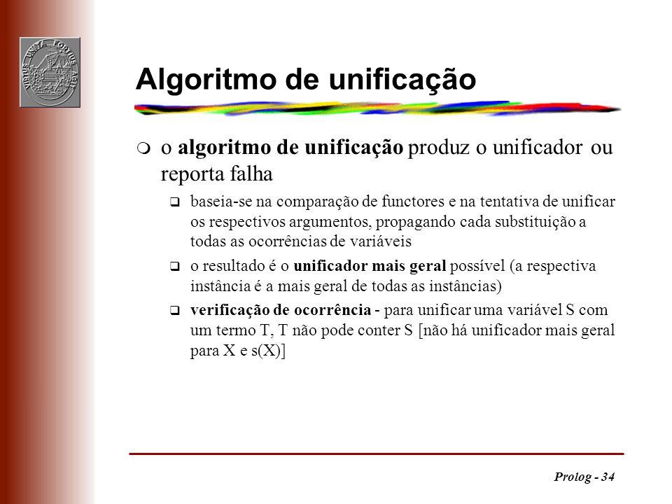 Prolog - 34 Algoritmo de unificação m o algoritmo de unificação produz o unificador ou reporta falha q baseia-se na comparação de functores e na tenta