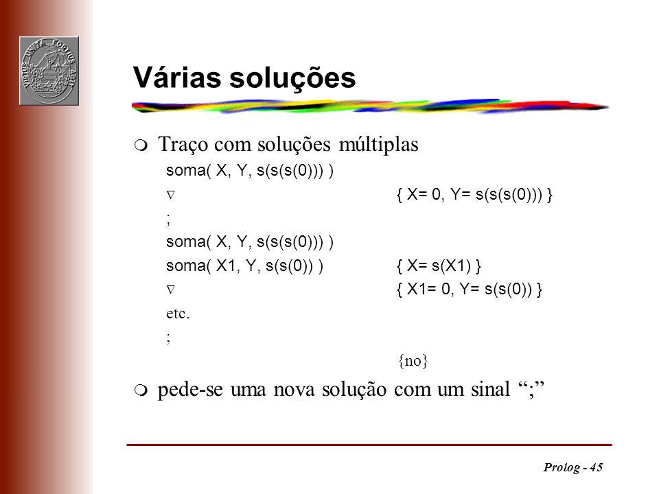 Prolog - 45 Várias soluções m Traço com soluções múltiplas soma( X, Y, s(s(s(0))) ) { X= 0, Y= s(s(s(0))) } ; soma( X, Y, s(s(s(0))) ) soma( X1, Y, s(