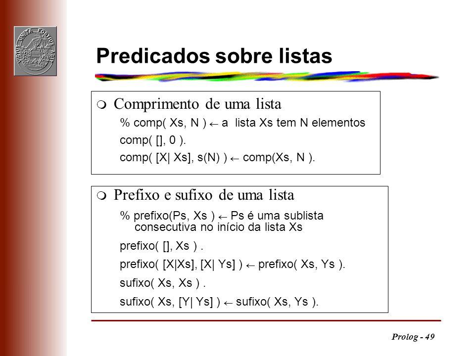 Prolog - 49 Predicados sobre listas m Comprimento de uma lista % comp( Xs, N ) a lista Xs tem N elementos comp( [], 0 ). comp( [X  Xs], s(N) ) comp(Xs