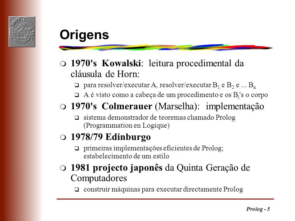 Prolog - 5 Origens m 1970's Kowalski: leitura procedimental da cláusula de Horn: q para resolver/executar A, resolver/executar B 1 e B 2 e... B n q A
