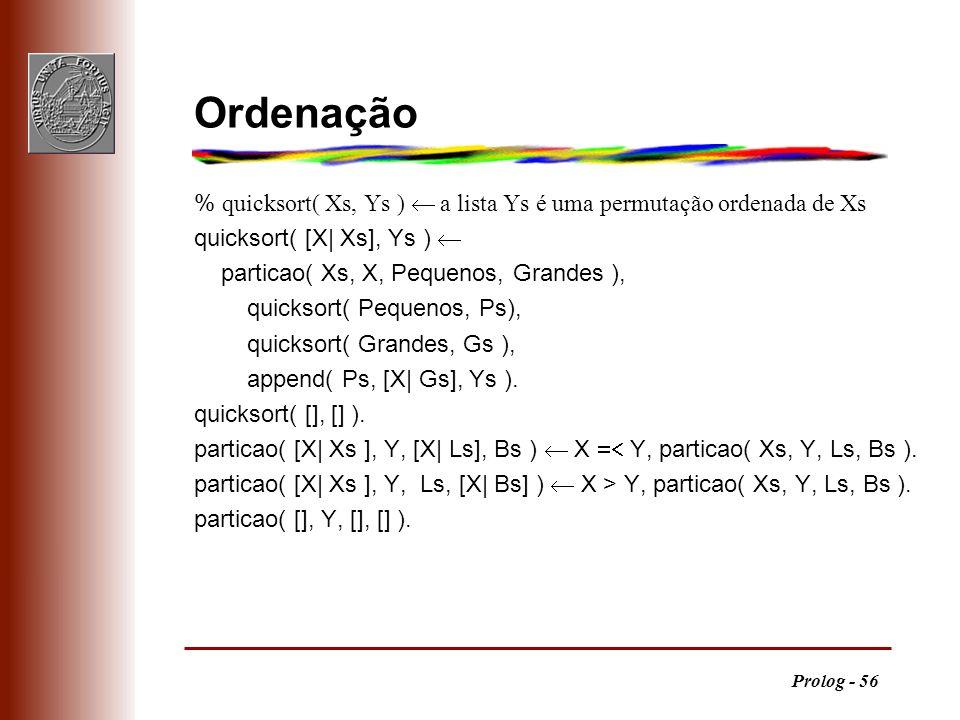 Prolog - 56 Ordenação % quicksort( Xs, Ys ) a lista Ys é uma permutação ordenada de Xs quicksort( [X  Xs], Ys ) particao( Xs, X, Pequenos, Grandes ),