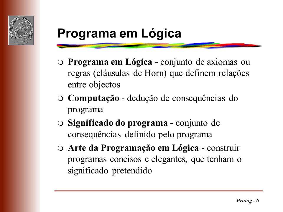Prolog - 6 Programa em Lógica m Programa em Lógica - conjunto de axiomas ou regras (cláusulas de Horn) que definem relações entre objectos m Computaçã