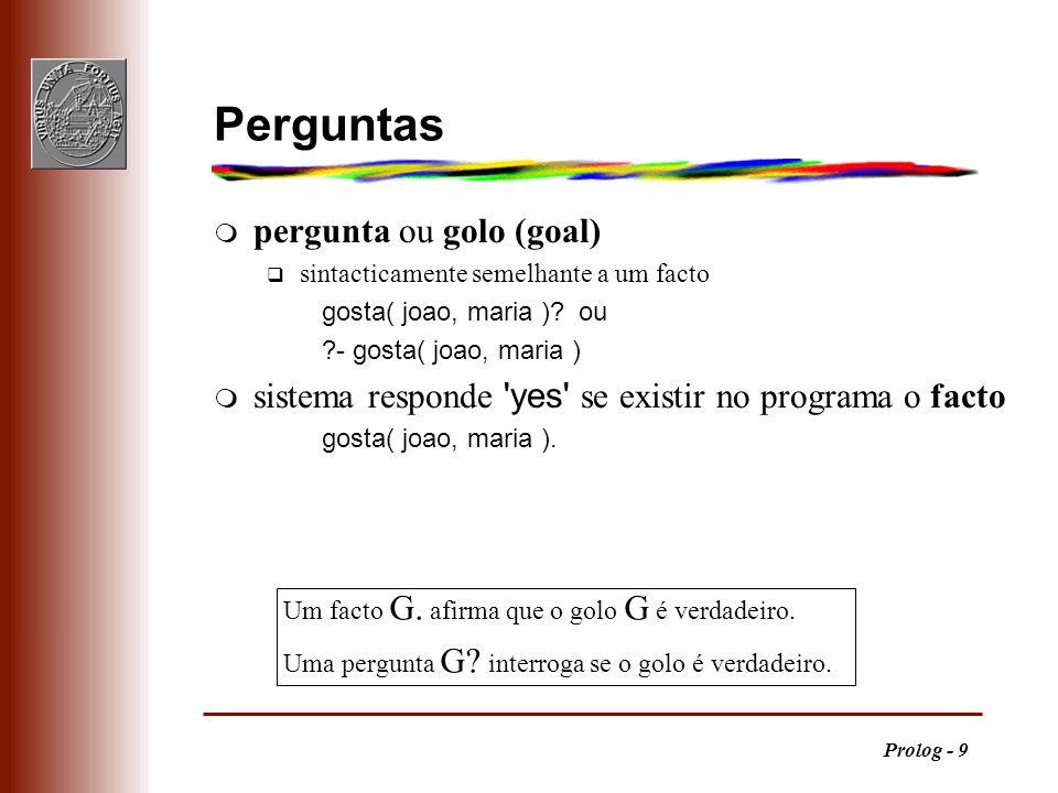 Prolog - 9 Um facto G. afirma que o golo G é verdadeiro. Uma pergunta G? interroga se o golo é verdadeiro. Perguntas m pergunta ou golo (goal) q sinta
