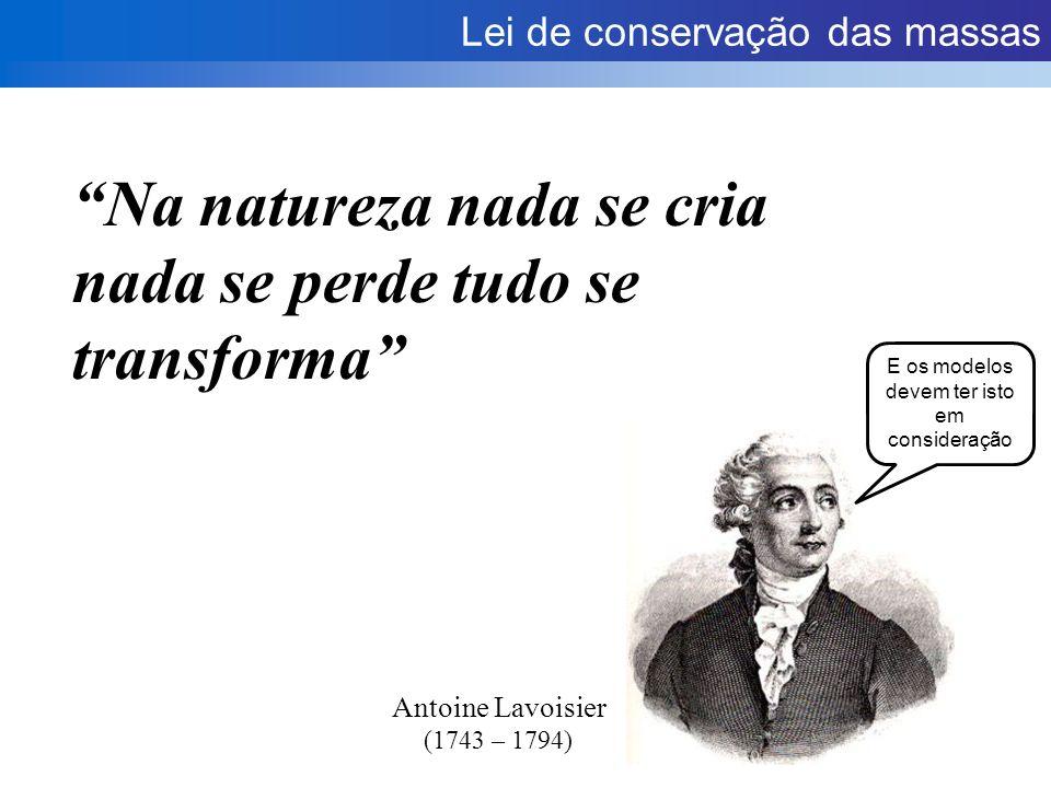 Lei de conservação das massas Na natureza nada se cria nada se perde tudo se transforma Antoine Lavoisier (1743 – 1794) E os modelos devem ter isto em consideração