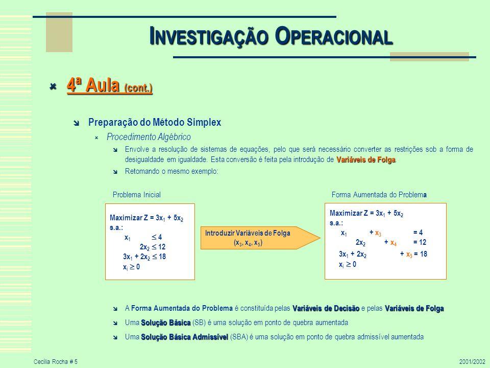 Cecília Rocha # 62001/2002 I NVESTIGAÇÃO O PERACIONAL 4ª Aula (cont.) 4ª Aula (cont.) Preparação do Método Simplex A Solução Básica Admissível (SBA) é constituída por: Variáveis básicas – VB Variáveis não básicas – VNB (são iguais a zero) Uma Solução Básica tem as seguintes propriedades Cada variável é designada por VB ou VNB ; O número de VB é igual ao número de restrições e o número de VNB é igual ao número de variáveis menos o número de restrições; As VNB são iguais a zero; Os valores das VB são obtidos pela resolução do sistema de equações das restrições; Se as VB satisfazem a restrição de não- negatividade, a SB é uma SBA.