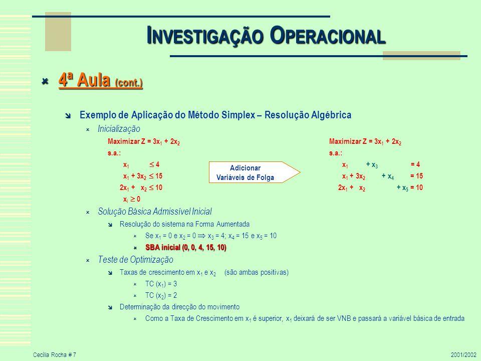 Cecília Rocha # 82001/2002 I NVESTIGAÇÃO O PERACIONAL 4ª Aula (cont.) 4ª Aula (cont.) Exemplo de Aplicação do Método Simplex – Resolução Algébrica (cont.) 1ª Iteração Determinar a VB que passará a Variável Básica de Saída (VBS), ou seja, qual a VB que tomará o valor zero em primeiro lugar Se x 2 = 0, então mínimo x 1 + x 3 = 4 x 3 = 4 – x 1 0 x 1 4 mínimo x 1 + 3x 2 + x 4 = 15 x 4 = 15 – x 1 0 x 1 15 2x 1 + x 2 + x 5 = 10 x 5 = 10 – 2x 1 0 x 1 5 teste do rácio mínimo VBS x 3 O teste do rácio mínimo indica que a VBS será x 3 Encontrar a nova SBA Se x 2 = 0 e x 3 = 0, então (para anular x 1 em todas as equações menos uma) (0) Z – 3x 1 – 2x 2 = 0 (1) x 1 + x 3 = 4 (2) x 1 + 3x 2 + x 4 = 15 (3) 2x 1 + x 2 + x 5 = 10 Realizando as operações indicadas à esquerda, obtemos: (0)+3(1) (2º) Z – 3x 1 – 2x 2 + 3(x 1 + x 3 ) = 0 + 3*4 Z - 2x 2 + 3x 3 = 12 (1) (1º) x 1 + x 3 = 4 x 1 + x 3 = 4 (2)-(1) (3º) x 1 + 3x 2 + x 4 - (x 1 + x 3 ) = 15 – 4 3x 2 – x 3 + x 4 = 11 (3)-2(1) (4º) 2x 1 + x 2 + x 5 – 2(x1 + x3) = 10 – 2*4 - x 2 - 2 x 3 + x 5 = 2