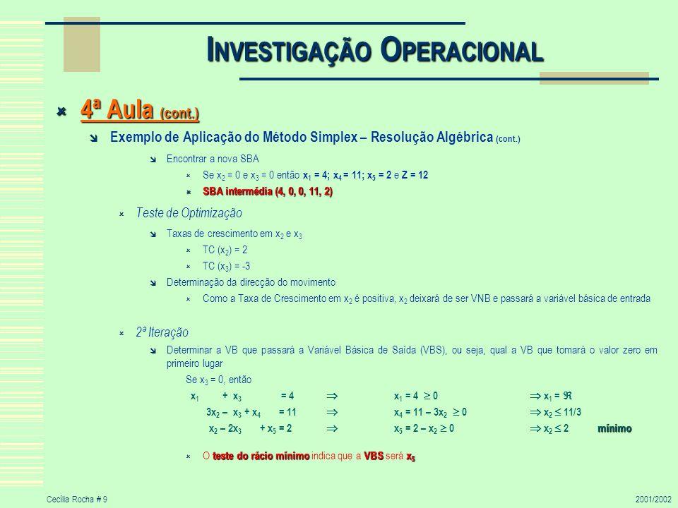 Cecília Rocha # 102001/2002 I NVESTIGAÇÃO O PERACIONAL 4ª Aula (cont.) 4ª Aula (cont.) Exemplo de Aplicação do Método Simplex – Resolução Algébrica (cont.) Encontrar a nova SBA Se x 3 = 0 e x 5 = 0, então (para anular x 2 em todas as equações menos uma) (0) Z - 2x 2 + 3x 3 = 12 (1) x 1 + x 3 = 4 (2) 3x 2 – x 3 + x 4 = 11 (3) - x 2 - 2 x 3 + x 5 = 2 Realizando as operações indicadas à esquerda, obtemos: (0)+2(3) (2º) Z – 2x 2 + 3x 3 + 2(-x 2 – 2x 3 + x 5 ) = 12 + 2*2 Z – x 3 + 2x 5 = 16 (1)-0(3) (3º) x 1 + x 3 = 4 x 1 + x 3 = 4 (2)-3(3) (4º) x 1 + 3x 2 + x 4 - 3(-x 2 –2x 3 + x 5 ) = 11 – 3*2 5x 3 + x 4 – 3x 5 = 5 (3) (1º) - x 2 + 2x 3 + x 5 = 2 x 2 – 2x 3 + x 5 = 2 Encontrar a nova SBA Se x 3 = 0 e x 5 = 0 então x 1 = 4; x 2 = 2; x 4 = 5 e Z = 16 SBA intermédia (4, 2, 0, 5, 0) SBA intermédia (4, 2, 0, 5, 0) Teste de Optimização Taxas de crescimento em x 3 e x 5 TC (x 3 ) = 1 TC (x 5 ) = -2 Determinação da direcção do movimento Como a Taxa de Crescimento em x 3 é positiva, x 3 deixará de ser VNB e passará a variável básica de entrada