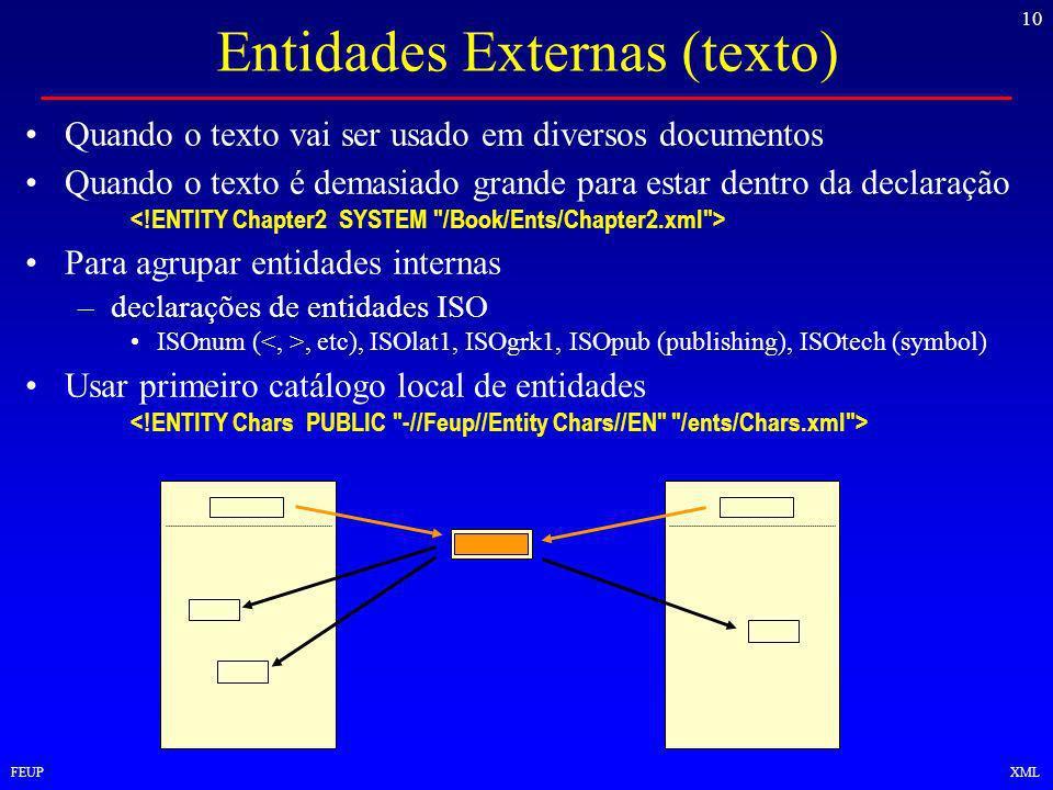 10 FEUPXML Entidades Externas (texto) Quando o texto vai ser usado em diversos documentos Quando o texto é demasiado grande para estar dentro da declaração Para agrupar entidades internas –declarações de entidades ISO ISOnum (, etc), ISOlat1, ISOgrk1, ISOpub (publishing), ISOtech (symbol) Usar primeiro catálogo local de entidades