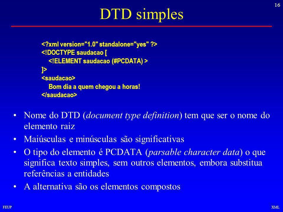 16 FEUPXML DTD simples <!DOCTYPE saudacao [ ]> Bom dia a quem chegou a horas.