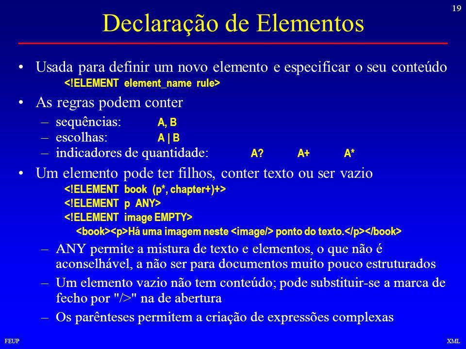 19 FEUPXML Declaração de Elementos Usada para definir um novo elemento e especificar o seu conteúdo As regras podem conter –sequências: A, B –escolhas: A | B –indicadores de quantidade: A A+A* Um elemento pode ter filhos, conter texto ou ser vazio Há uma imagem neste ponto do texto.