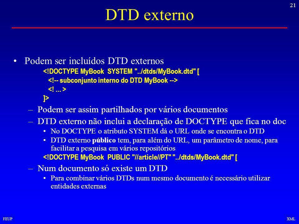 21 FEUPXML DTD externo Podem ser incluídos DTD externos <!DOCTYPE MyBook SYSTEM ../dtds/MyBook.dtd [ ]> –Podem ser assim partilhados por vários documentos –DTD externo não inclui a declaração de DOCTYPE que fica no doc No DOCTYPE o atributo SYSTEM dá o URL onde se encontra o DTD DTD externo público tem, para além do URL, um parâmetro de nome, para facilitar a pesquisa em vários repositórios <!DOCTYPE MyBook PUBLIC //article//PT ../dtds/MyBook.dtd [ –Num documento só existe um DTD Para combinar vários DTDs num mesmo documento é necessário utilizar entidades externas