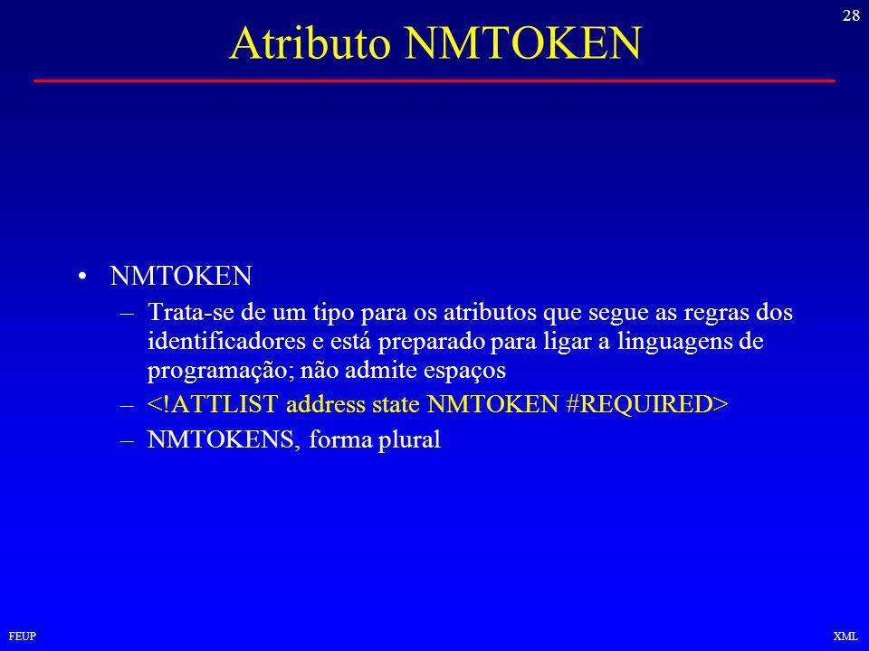 28 FEUPXML Atributo NMTOKEN NMTOKEN –Trata-se de um tipo para os atributos que segue as regras dos identificadores e está preparado para ligar a linguagens de programação; não admite espaços – –NMTOKENS, forma plural