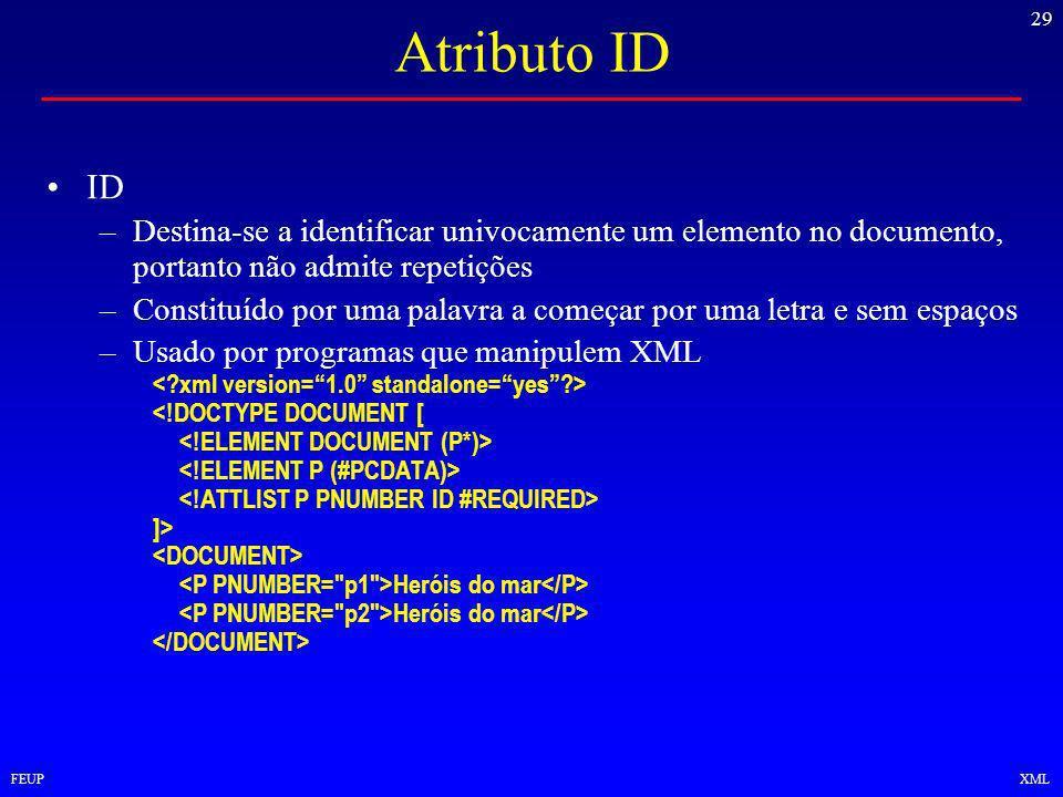 29 FEUPXML Atributo ID ID –Destina-se a identificar univocamente um elemento no documento, portanto não admite repetições –Constituído por uma palavra a começar por uma letra e sem espaços –Usado por programas que manipulem XML <!DOCTYPE DOCUMENT [ ]> Heróis do mar